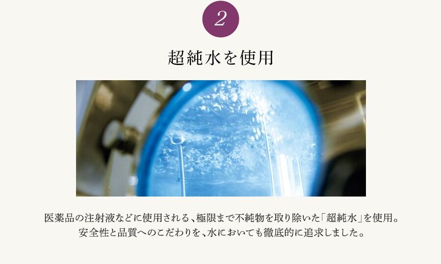 2 超純水を使用 医薬品の注射液などに使用される、極限まで不純物を取り除いた「超純水」を使用。安全性と品質へのこだわりを、水においても徹底的に追求しました。