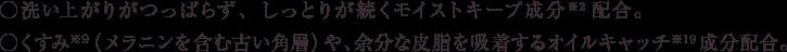 ○洗い上がりがつっぱらず、しっとりが続くモイストキープ成分※22配合。 ○くすみ※9(メラニンを含む古い角層)や、余分な皮脂を吸着するオイルキャッチ成分※19配合。
