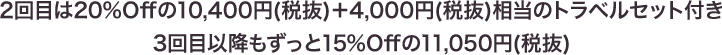 2回目は20%Offの10,400円(税抜)+4,000円(税抜)相当のトラベルセット付き 3回目以降もずっと15%Offの11,050円(税抜)