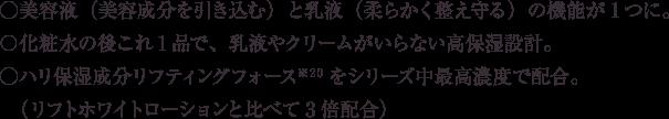 ○美容液(美容成分を引き込む)と乳液(柔らかく整え守る)の機能が1つに。 ○化粧水の後これ1品で、乳液やクリームがいらない高保湿設計。 ○ハリ保湿成分リフティングフォース※20をシリーズ中最高濃度で配合。(リフトホワイトローションと比べて3倍配合)