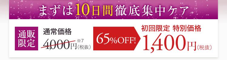 まずは10日間徹底集中ケア 通販限定 通常価格4,000円(税抜)※7 65%OFF! 初回限定 特別価格 1,400円(税抜)
