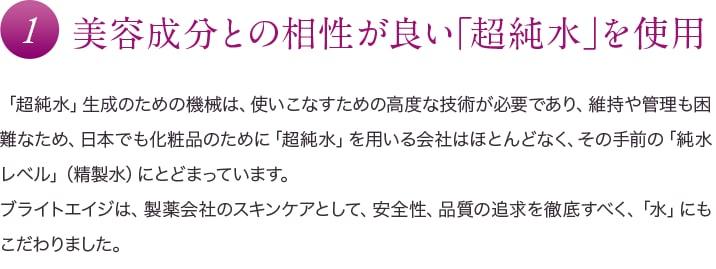 1 美容成分との相性が良い「超純水」を使用 「超純水」生成のための機械は、使いこなすための高度な技術が必要であり、維持や管理も困難なため、日本でも化粧品のために「超純水」を用いる会社はほとんどなく、その手前の「純水レベル」(精製水)にとどまっています。ブライトエイジは、製薬会社のスキンケアとして、安全性、品質の追求を徹底すべく、「水」にもこだわりました。
