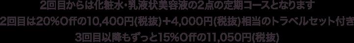 2回目からは化粧水・乳液状美容液の2点の定期コースとなります2回目は20%Offの10,400円(税抜)+4,000円(税抜)相当のトラベルセット付き3回目以降もずっと15%Offの11,050円(税抜)