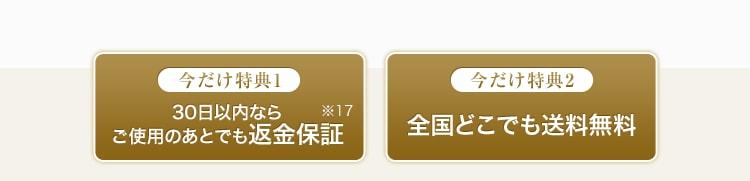 今だけ特典1 30日位内ならご使用のあとでも返金保証※17 今だけ特典2 全国どこでも送料無料